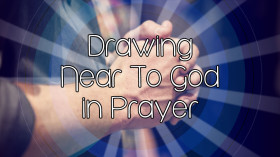 Drawing Near to God in Prayer