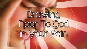 Drawing Near to God in Your Pain